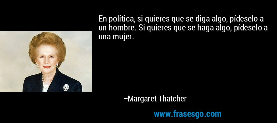 En política, si quieres que se diga algo, pídeselo a un hombre. Si quieres que se haga algo, pídeselo a una mujer. – Margaret Thatcher