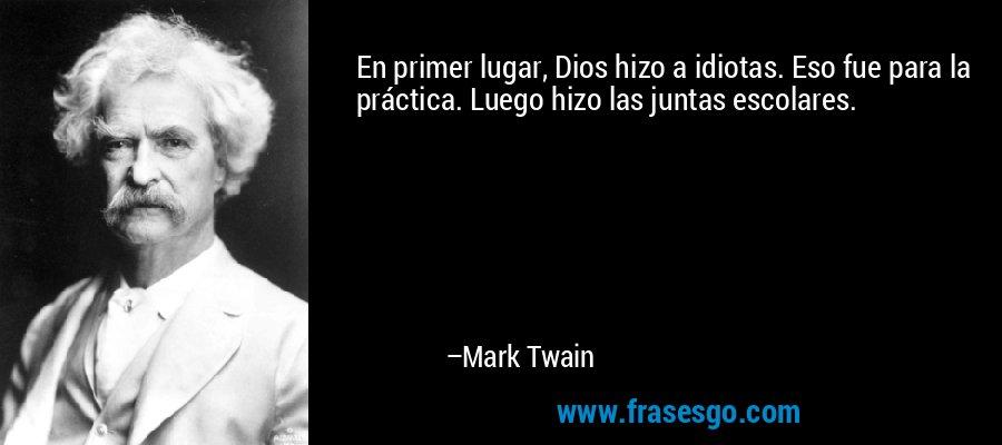 En primer lugar, Dios hizo a idiotas. Eso fue para la práctica. Luego hizo las juntas escolares. – Mark Twain