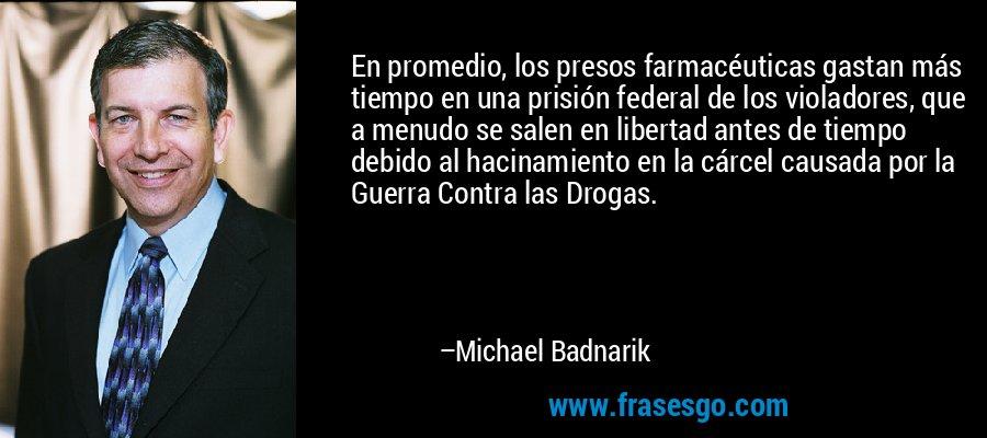 En promedio, los presos farmacéuticas gastan más tiempo en una prisión federal de los violadores, que a menudo se salen en libertad antes de tiempo debido al hacinamiento en la cárcel causada por la Guerra Contra las Drogas. – Michael Badnarik