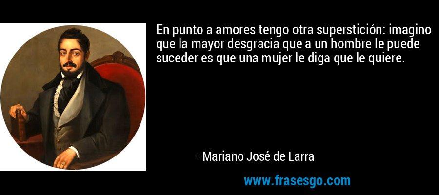 En punto a amores tengo otra superstición: imagino que la mayor desgracia que a un hombre le puede suceder es que una mujer le diga que le quiere. – Mariano José de Larra