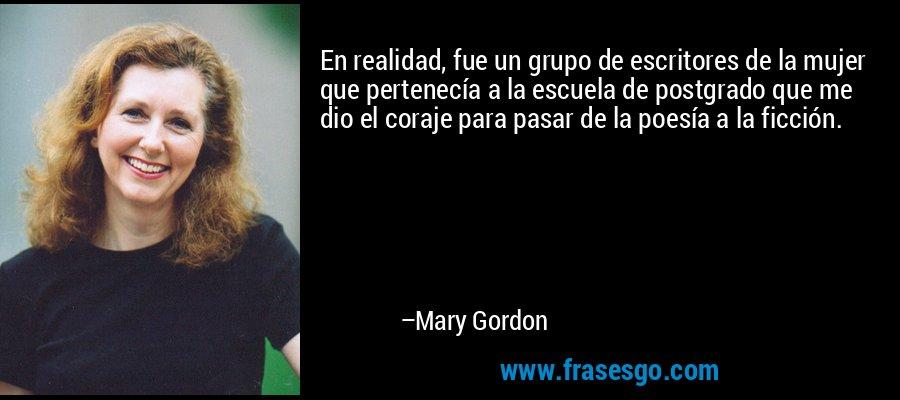 En realidad, fue un grupo de escritores de la mujer que pertenecía a la escuela de postgrado que me dio el coraje para pasar de la poesía a la ficción. – Mary Gordon