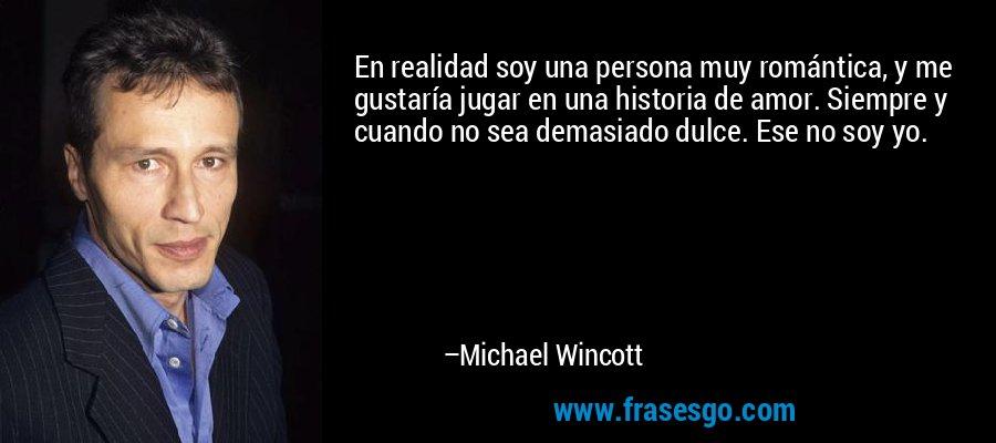 En realidad soy una persona muy romántica, y me gustaría jugar en una historia de amor. Siempre y cuando no sea demasiado dulce. Ese no soy yo. – Michael Wincott