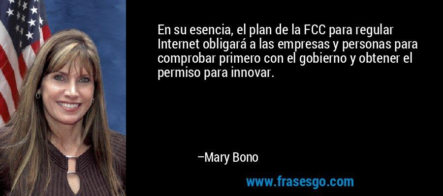 En su esencia, el plan de la FCC para regular Internet obligará a las empresas y personas para comprobar primero con el gobierno y obtener el permiso para innovar. – Mary Bono