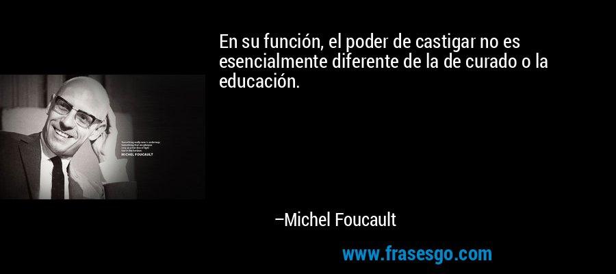 En su función, el poder de castigar no es esencialmente diferente de la de curado o la educación. – Michel Foucault