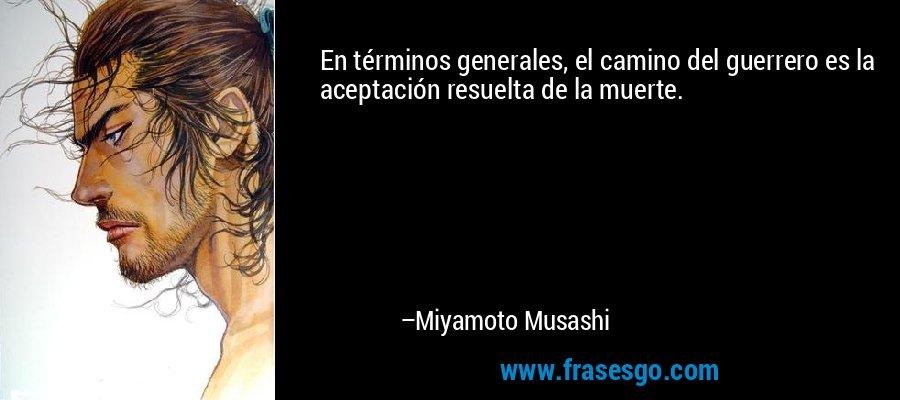 En términos generales, el camino del guerrero es la aceptación resuelta de la muerte. – Miyamoto Musashi