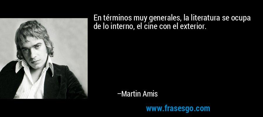 En términos muy generales, la literatura se ocupa de lo interno, el cine con el exterior. – Martin Amis