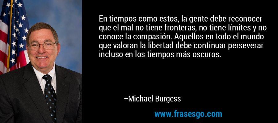 En tiempos como estos, la gente debe reconocer que el mal no tiene fronteras, no tiene límites y no conoce la compasión. Aquellos en todo el mundo que valoran la libertad debe continuar perseverar incluso en los tiempos más oscuros. – Michael Burgess