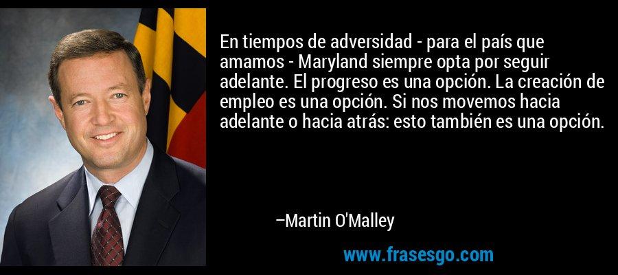 En tiempos de adversidad - para el país que amamos - Maryland siempre opta por seguir adelante. El progreso es una opción. La creación de empleo es una opción. Si nos movemos hacia adelante o hacia atrás: esto también es una opción. – Martin O'Malley