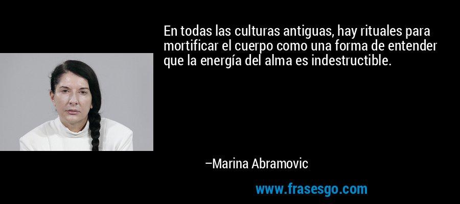En todas las culturas antiguas, hay rituales para mortificar el cuerpo como una forma de entender que la energía del alma es indestructible. – Marina Abramovic
