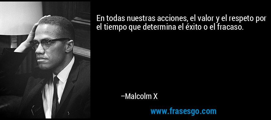 En todas nuestras acciones, el valor y el respeto por el tiempo que determina el éxito o el fracaso. – Malcolm X