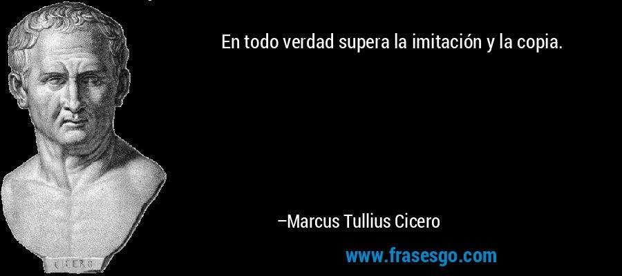 En todo verdad supera la imitación y la copia. – Marcus Tullius Cicero