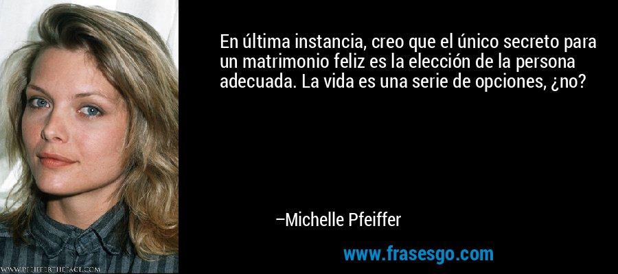 En última instancia, creo que el único secreto para un matrimonio feliz es la elección de la persona adecuada. La vida es una serie de opciones, ¿no? – Michelle Pfeiffer