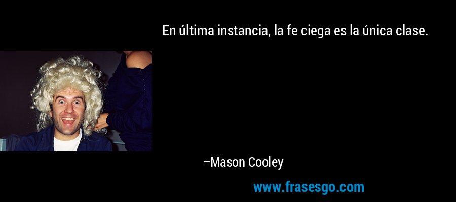 En última instancia, la fe ciega es la única clase. – Mason Cooley