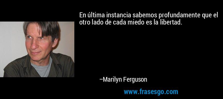 En última instancia sabemos profundamente que el otro lado de cada miedo es la libertad. – Marilyn Ferguson