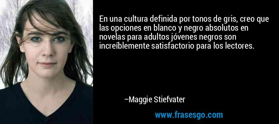 En una cultura definida por tonos de gris, creo que las opciones en blanco y negro absolutos en novelas para adultos jóvenes negros son increíblemente satisfactorio para los lectores. – Maggie Stiefvater