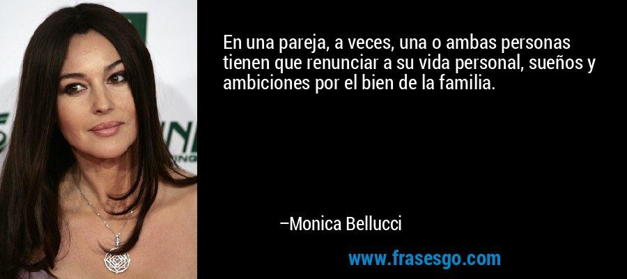 En una pareja, a veces, una o ambas personas tienen que renunciar a su vida personal, sueños y ambiciones por el bien de la familia. – Monica Bellucci