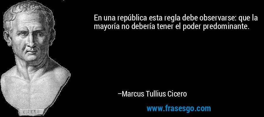 En una república esta regla debe observarse: que la mayoría no debería tener el poder predominante. – Marcus Tullius Cicero