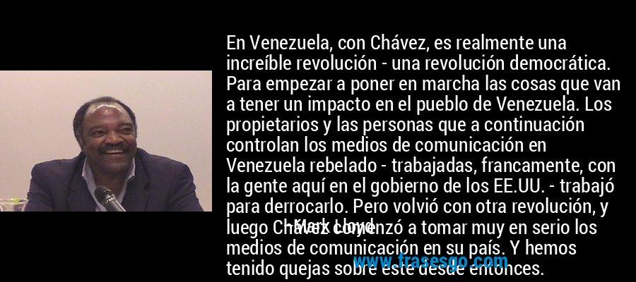 En Venezuela, con Chávez, es realmente una increíble revolución - una revolución democrática. Para empezar a poner en marcha las cosas que van a tener un impacto en el pueblo de Venezuela. Los propietarios y las personas que a continuación controlan los medios de comunicación en Venezuela rebelado - trabajadas, francamente, con la gente aquí en el gobierno de los EE.UU. - trabajó para derrocarlo. Pero volvió con otra revolución, y luego Chávez comenzó a tomar muy en serio los medios de comunicación en su país. Y hemos tenido quejas sobre este desde entonces. – Mark Lloyd