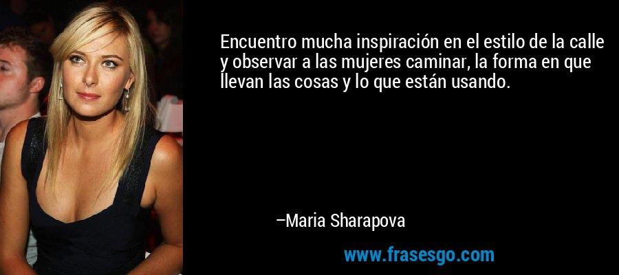 Encuentro mucha inspiración en el estilo de la calle y observar a las mujeres caminar, la forma en que llevan las cosas y lo que están usando. – Maria Sharapova