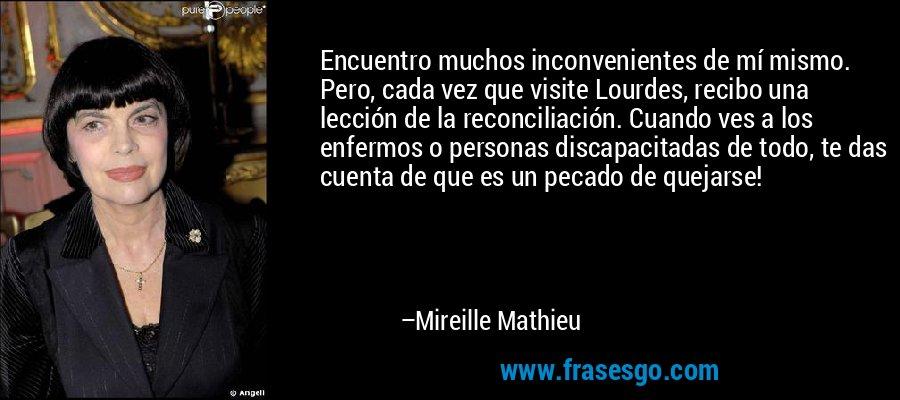 Encuentro muchos inconvenientes de mí mismo. Pero, cada vez que visite Lourdes, recibo una lección de la reconciliación. Cuando ves a los enfermos o personas discapacitadas de todo, te das cuenta de que es un pecado de quejarse! – Mireille Mathieu