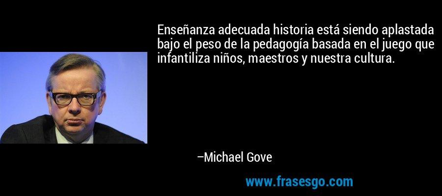 Enseñanza adecuada historia está siendo aplastada bajo el peso de la pedagogía basada en el juego que infantiliza niños, maestros y nuestra cultura. – Michael Gove