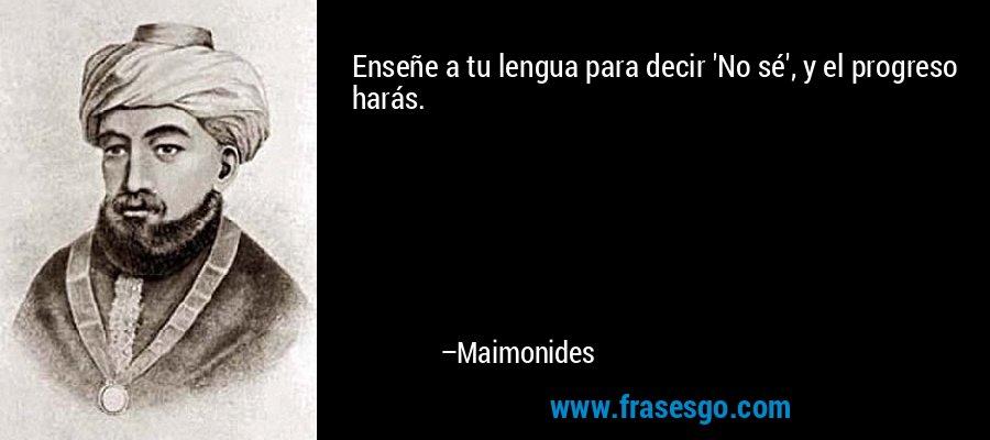 Enseñe a tu lengua para decir 'No sé', y el progreso harás. – Maimonides