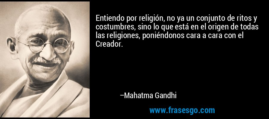 Entiendo por religión, no ya un conjunto de ritos y costumbres, sino lo que está en el origen de todas las religiones, poniéndonos cara a cara con el Creador. – Mahatma Gandhi