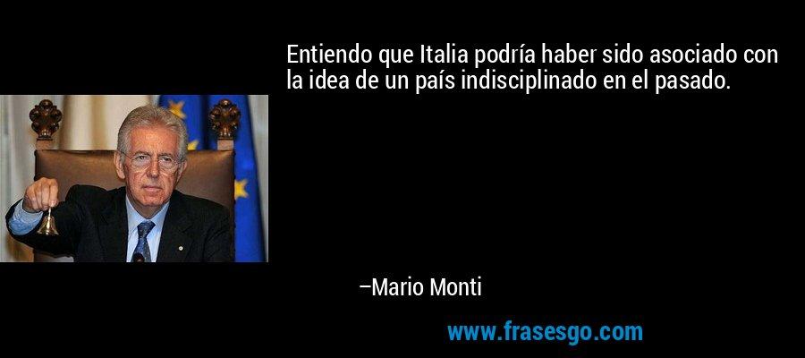 Entiendo que Italia podría haber sido asociado con la idea de un país indisciplinado en el pasado. – Mario Monti