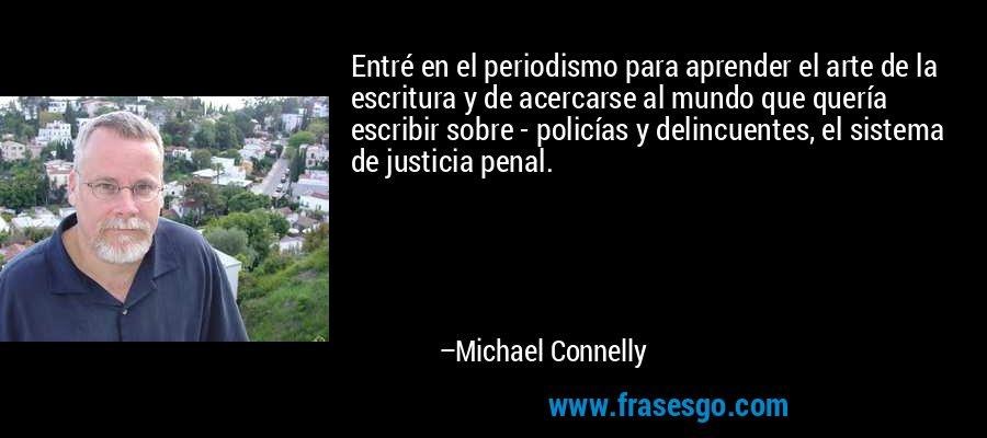 Entré en el periodismo para aprender el arte de la escritura y de acercarse al mundo que quería escribir sobre - policías y delincuentes, el sistema de justicia penal. – Michael Connelly