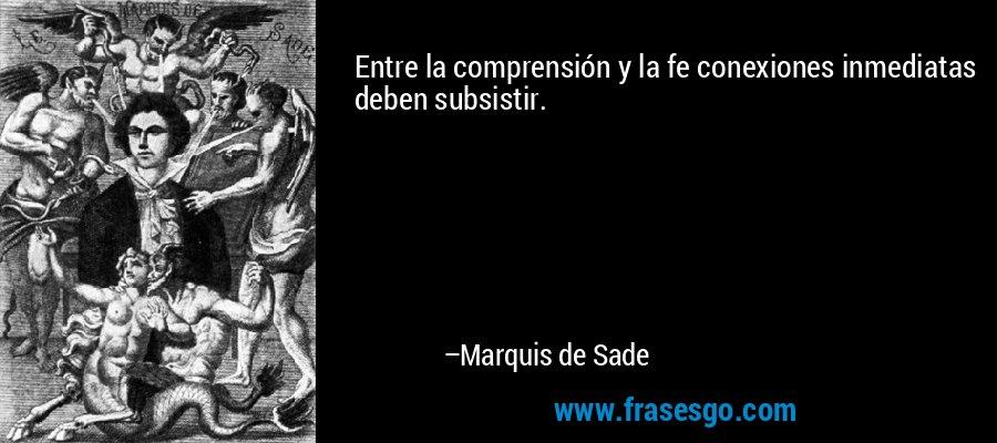 Entre la comprensión y la fe conexiones inmediatas deben subsistir. – Marquis de Sade