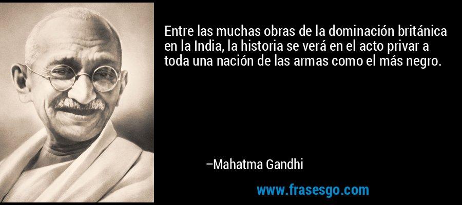 Entre las muchas obras de la dominación británica en la India, la historia se verá en el acto privar a toda una nación de las armas como el más negro. – Mahatma Gandhi