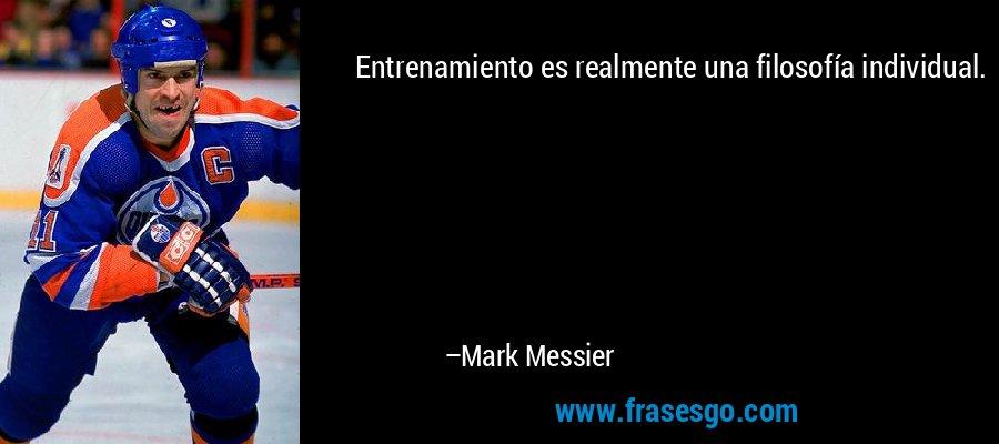 Entrenamiento es realmente una filosofía individual. – Mark Messier