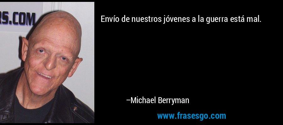 Envío de nuestros jóvenes a la guerra está mal. – Michael Berryman