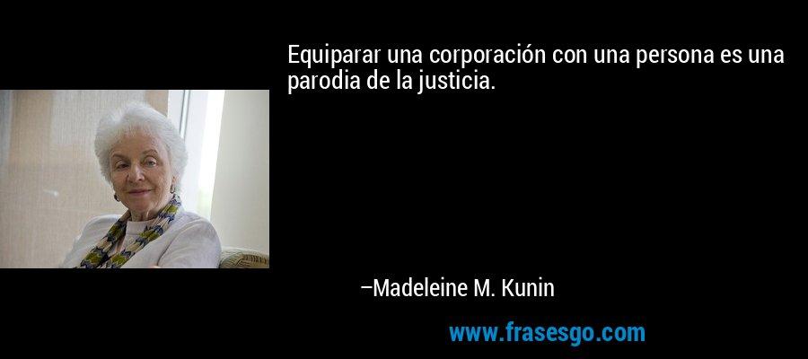 Equiparar una corporación con una persona es una parodia de la justicia. – Madeleine M. Kunin