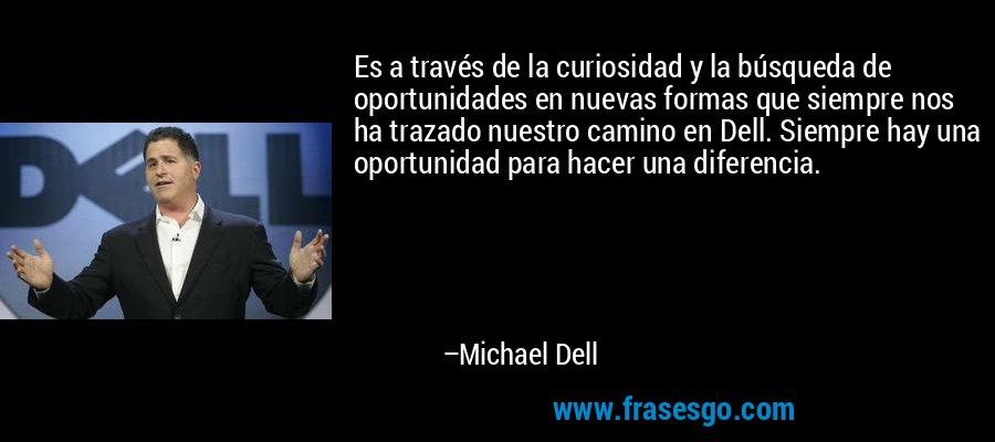 Es a través de la curiosidad y la búsqueda de oportunidades en nuevas formas que siempre nos ha trazado nuestro camino en Dell. Siempre hay una oportunidad para hacer una diferencia. – Michael Dell