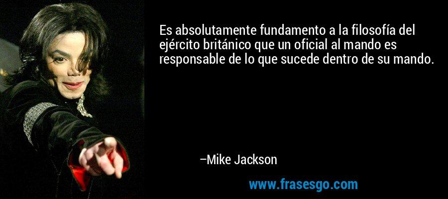 Es absolutamente fundamento a la filosofía del ejército británico que un oficial al mando es responsable de lo que sucede dentro de su mando. – Mike Jackson