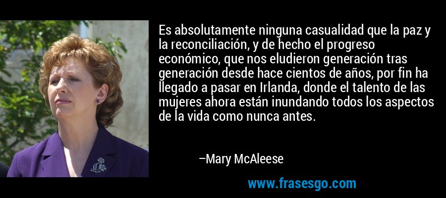 Es absolutamente ninguna casualidad que la paz y la reconciliación, y de hecho el progreso económico, que nos eludieron generación tras generación desde hace cientos de años, por fin ha llegado a pasar en Irlanda, donde el talento de las mujeres ahora están inundando todos los aspectos de la vida como nunca antes. – Mary McAleese