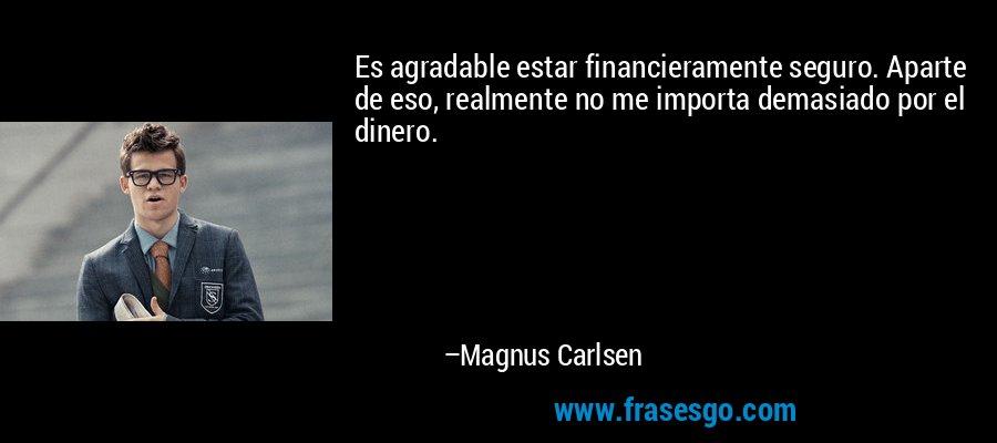 Es agradable estar financieramente seguro. Aparte de eso, realmente no me importa demasiado por el dinero. – Magnus Carlsen