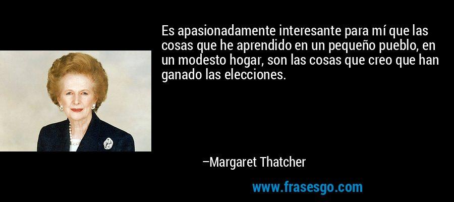 Es apasionadamente interesante para mí que las cosas que he aprendido en un pequeño pueblo, en un modesto hogar, son las cosas que creo que han ganado las elecciones. – Margaret Thatcher