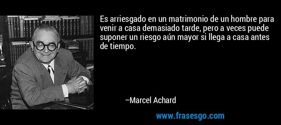 Es arriesgado en un matrimonio de un hombre para venir a casa demasiado tarde, pero a veces puede suponer un riesgo aún mayor si llega a casa antes de tiempo. – Marcel Achard