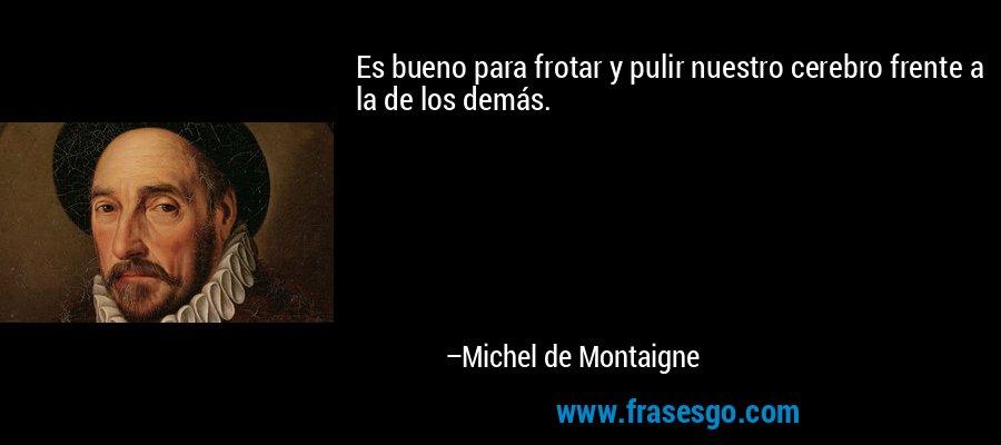 Es bueno para frotar y pulir nuestro cerebro frente a la de los demás. – Michel de Montaigne