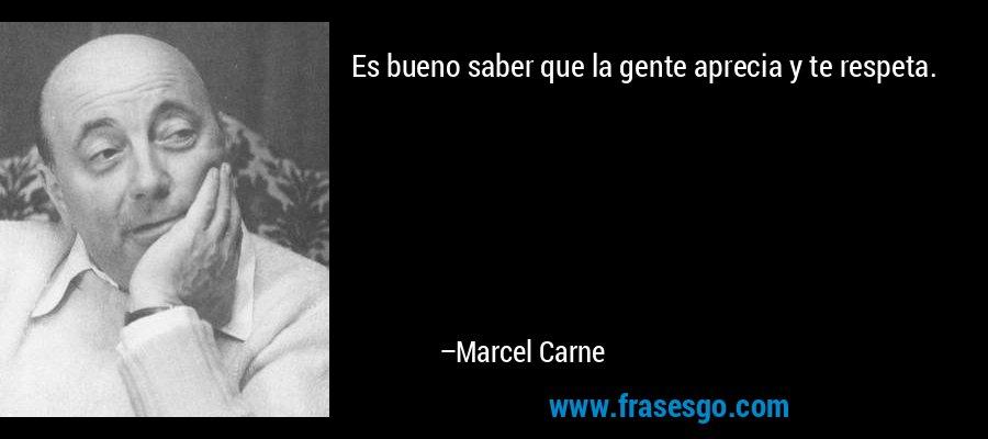 Es bueno saber que la gente aprecia y te respeta. – Marcel Carne