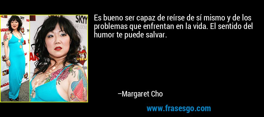 Es bueno ser capaz de reírse de sí mismo y de los problemas que enfrentan en la vida. El sentido del humor te puede salvar. – Margaret Cho