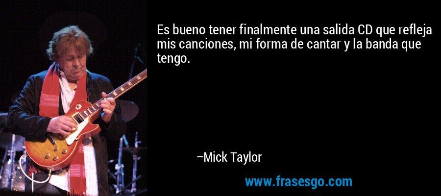 Es bueno tener finalmente una salida CD que refleja mis canciones, mi forma de cantar y la banda que tengo. – Mick Taylor