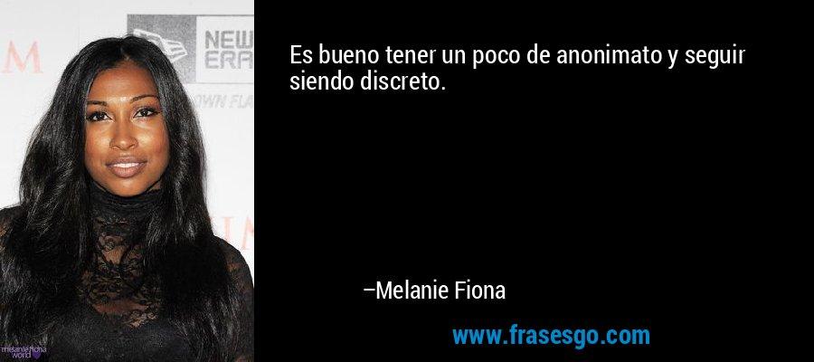 Es bueno tener un poco de anonimato y seguir siendo discreto. – Melanie Fiona