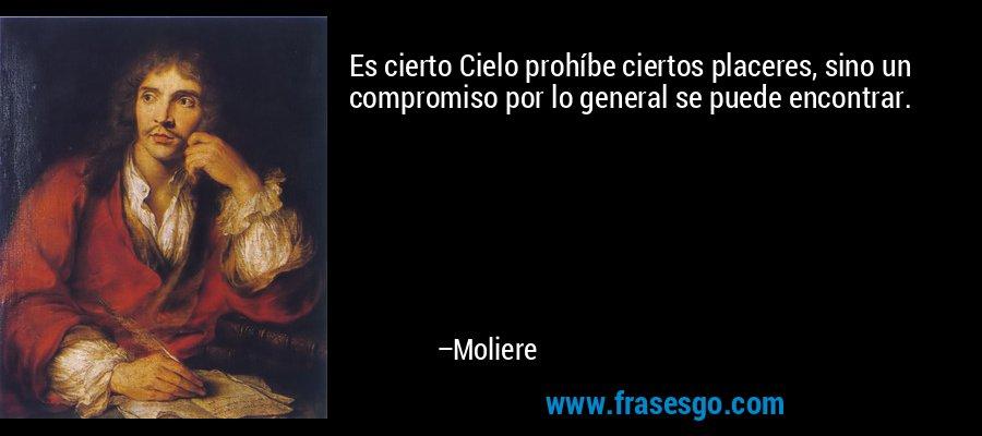 Es cierto Cielo prohíbe ciertos placeres, sino un compromiso por lo general se puede encontrar. – Moliere