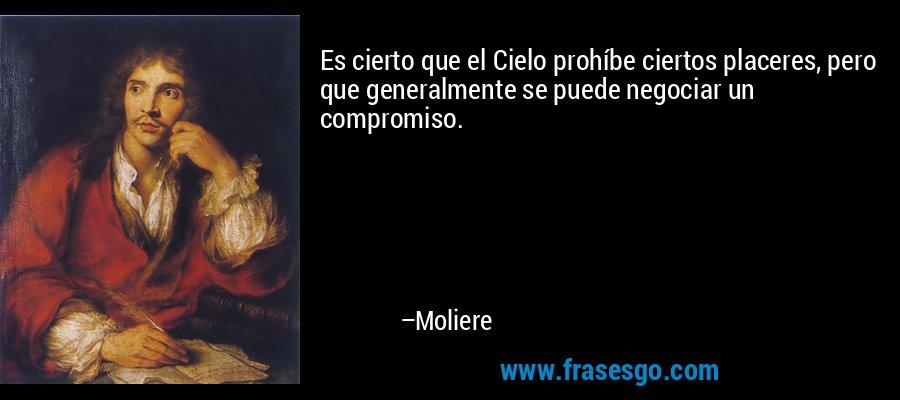 Es cierto que el Cielo prohíbe ciertos placeres, pero que generalmente se puede negociar un compromiso. – Moliere