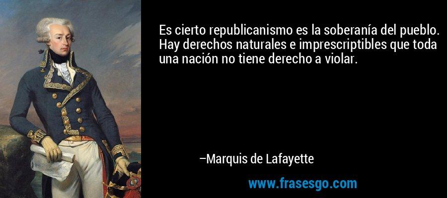 Es cierto republicanismo es la soberanía del pueblo. Hay derechos naturales e imprescriptibles que toda una nación no tiene derecho a violar. – Marquis de Lafayette