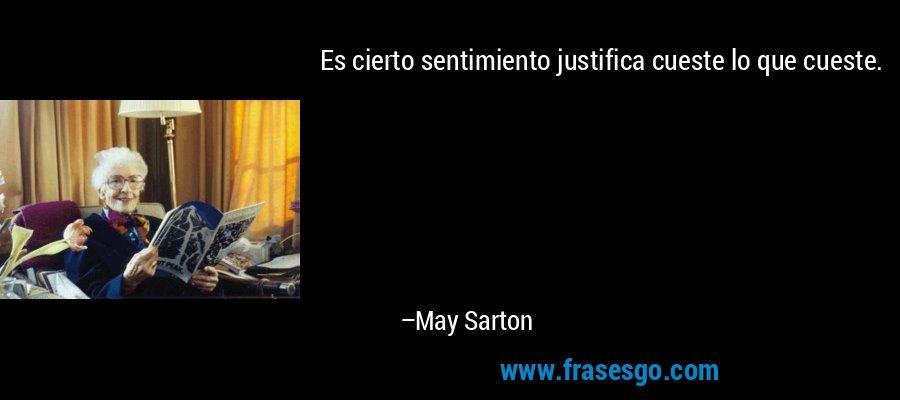 Es cierto sentimiento justifica cueste lo que cueste. – May Sarton