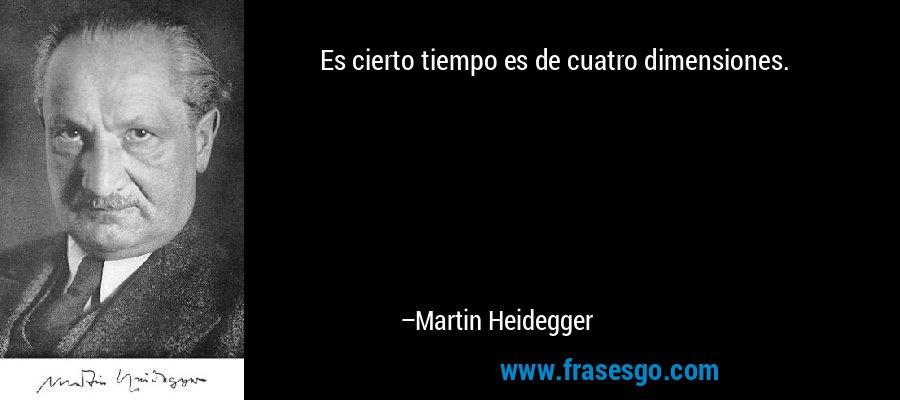 Es cierto tiempo es de cuatro dimensiones. – Martin Heidegger